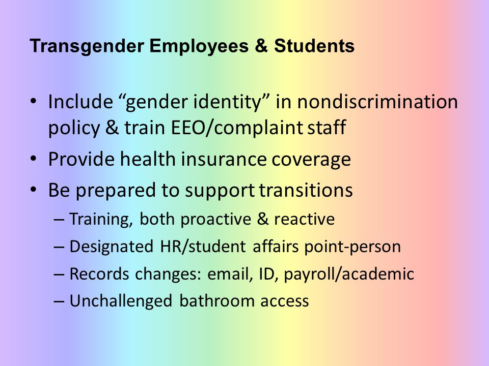 Transgender Employees & Students Include gender identity in nondiscrimination policy & train EEO/complaint staff Provide health insurance coverage Be prepared to support transitions – Training, both proactive & reactive – Designated HR/student affairs point-person – Records changes: email, ID, payroll/academic – Unchallenged bathroom access