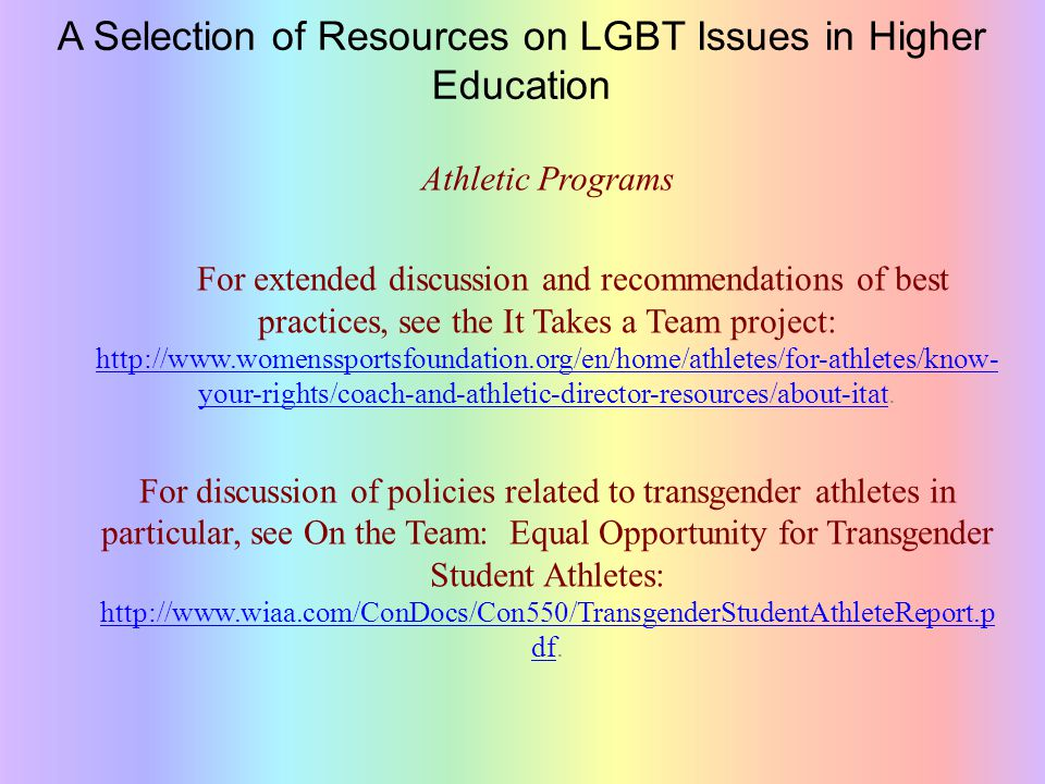 A Selection of Resources on LGBT Issues in Higher Education Athletic Programs For extended discussion and recommendations of best practices, see the It Takes a Team project: http://www.womenssportsfoundation.org/en/home/athletes/for-athletes/know- your-rights/coach-and-athletic-director-resources/about-itat.