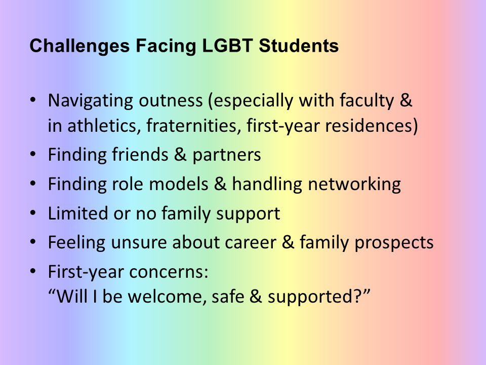 Challenges Facing LGBT Students Navigating outness (especially with faculty & in athletics, fraternities, first-year residences) Finding friends & partners Finding role models & handling networking Limited or no family support Feeling unsure about career & family prospects First-year concerns: Will I be welcome, safe & supported?