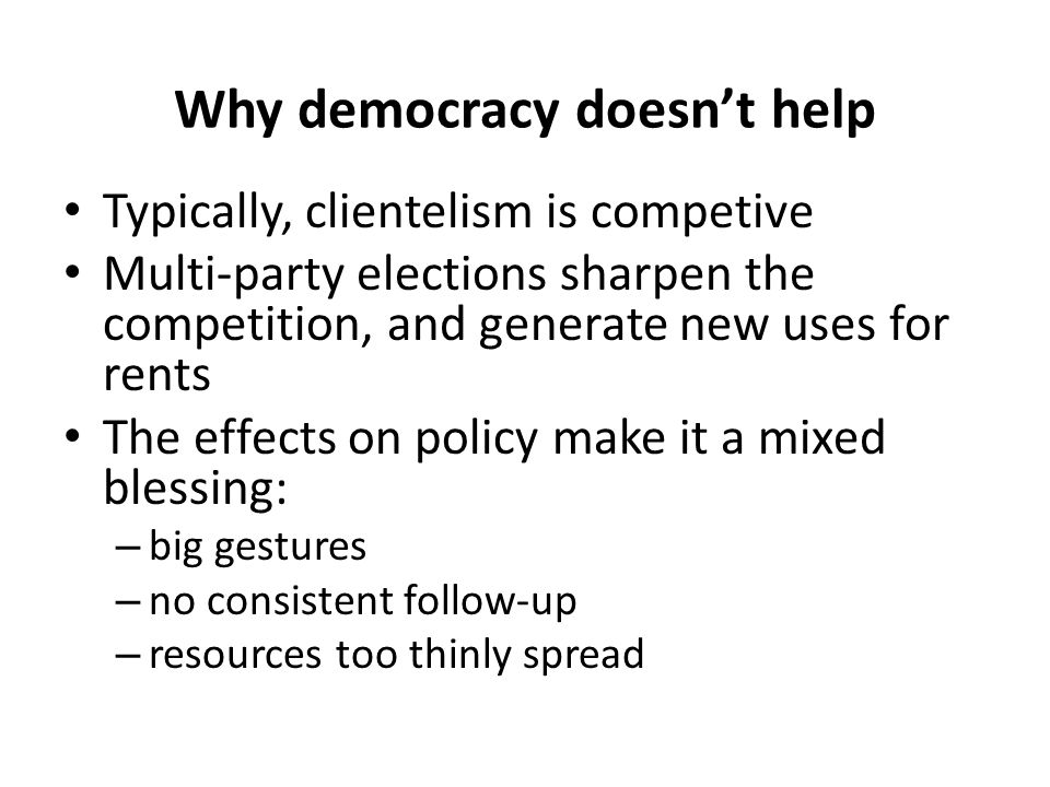 Why democracy doesn't help Typically, clientelism is competive Multi-party elections sharpen the competition, and generate new uses for rents The effe