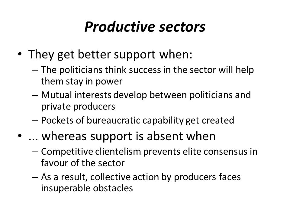 Productive sectors They get better support when: – The politicians think success in the sector will help them stay in power – Mutual interests develop