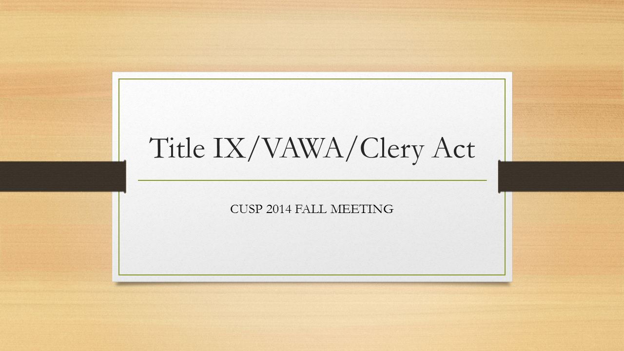 Title IX/VAWA/Clery Act CUSP 2014 FALL MEETING