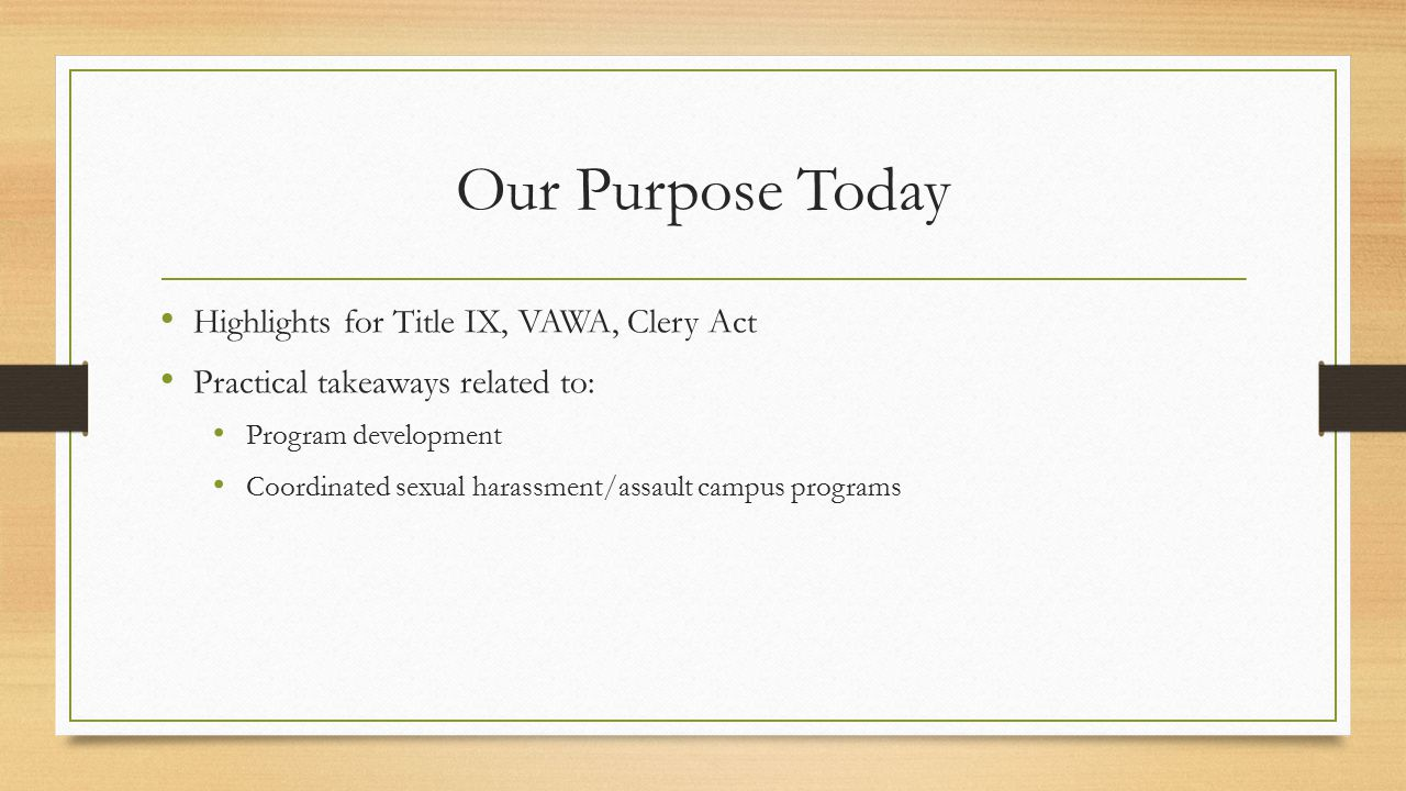 Our Purpose Today Highlights for Title IX, VAWA, Clery Act Practical takeaways related to: Program development Coordinated sexual harassment/assault campus programs