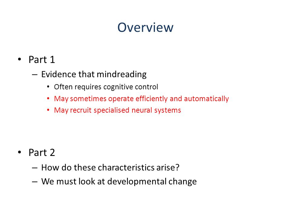 Overview Part 1 – Evidence that mindreading Often requires cognitive control May sometimes operate efficiently and automatically May recruit specialised neural systems Part 2 – How do these characteristics arise.