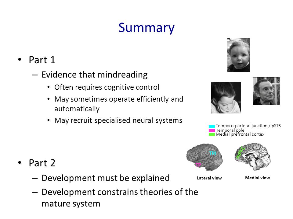 Summary Part 1 – Evidence that mindreading Often requires cognitive control May sometimes operate efficiently and automatically May recruit specialised neural systems Part 2 – Development must be explained – Development constrains theories of the mature system Temporo-parietal junction / pSTS Temporal pole Medial prefrontal cortex Lateral view TPJ TP Medial view mPFC