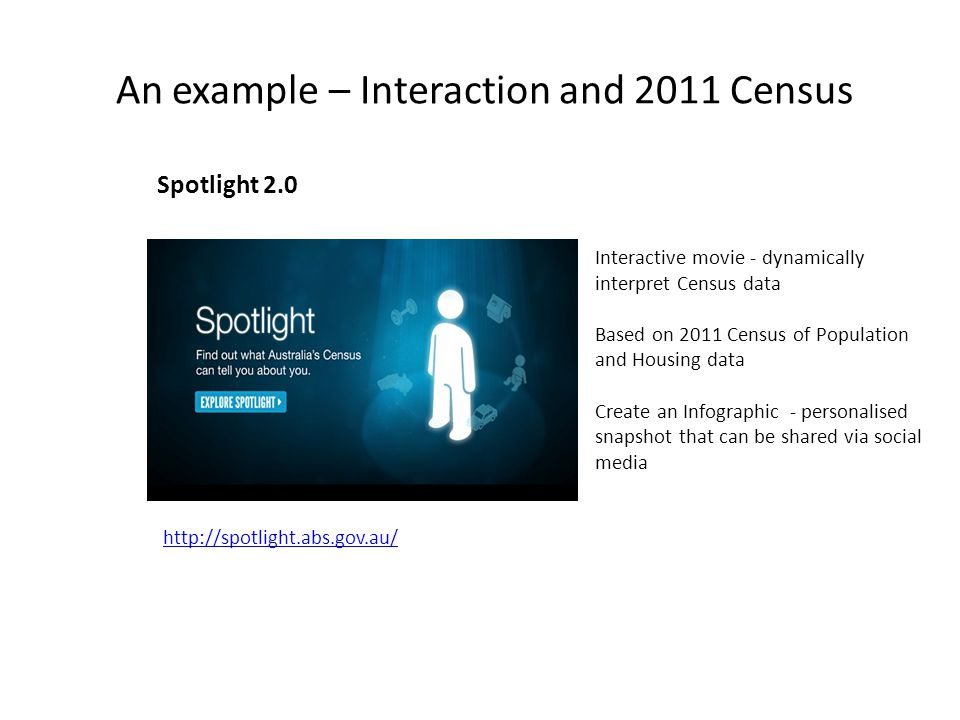 An example – Interaction and 2011 Census Spotlight 2.0 http://spotlight.abs.gov.au/ Interactive movie - dynamically interpret Census data Based on 2011 Census of Population and Housing data Create an Infographic - personalised snapshot that can be shared via social media