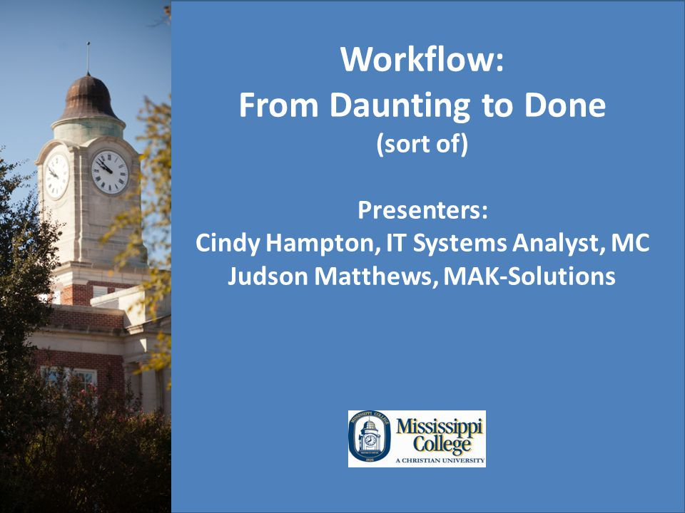 Workflow: From Daunting to Done (sort of) Presenters: Cindy Hampton, IT Systems Analyst, MC Judson Matthews, MAK-Solutions