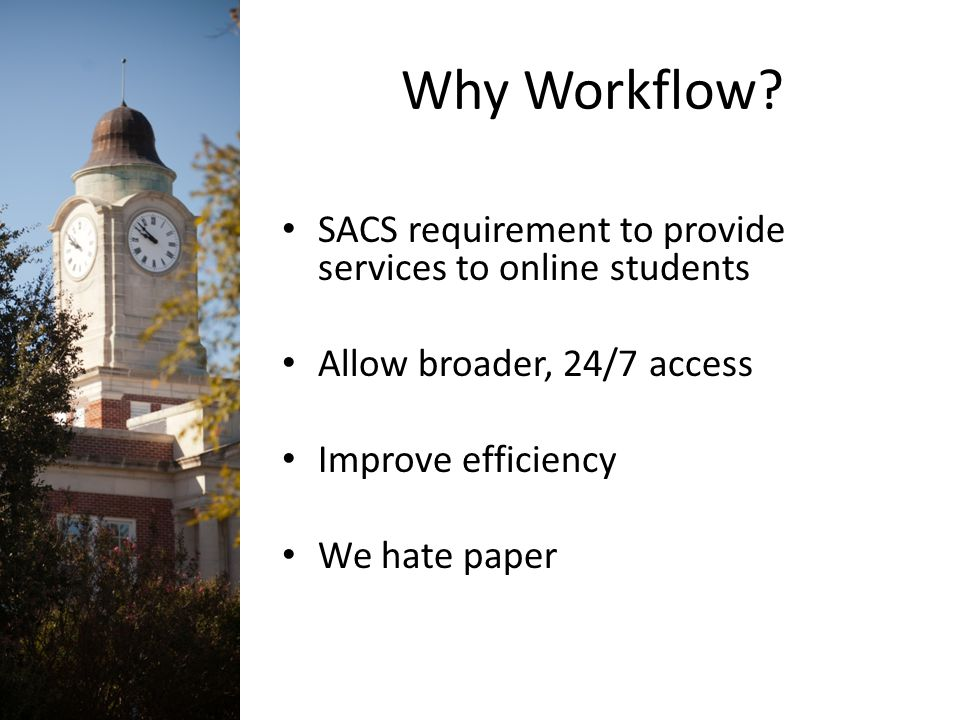 Why Workflow? SACS requirement to provide services to online students Allow broader, 24/7 access Improve efficiency We hate paper