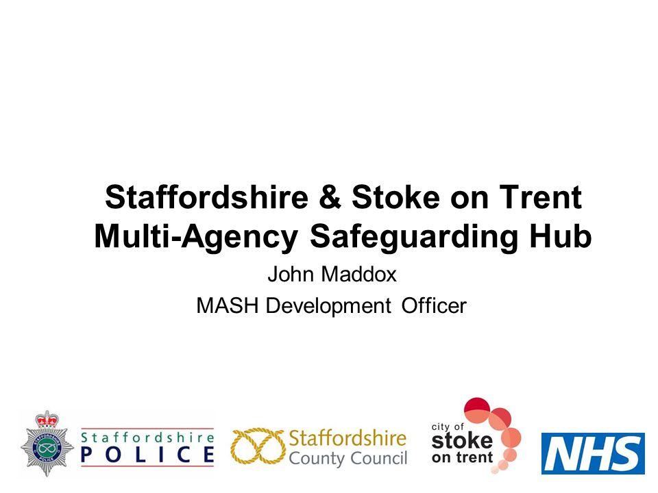 Staffordshire & Stoke on Trent Multi-Agency Safeguarding Hub John Maddox MASH Development Officer