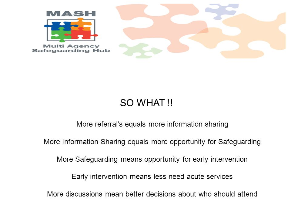 SO WHAT !! More referral's equals more information sharing More Information Sharing equals more opportunity for Safeguarding More Safeguarding means o