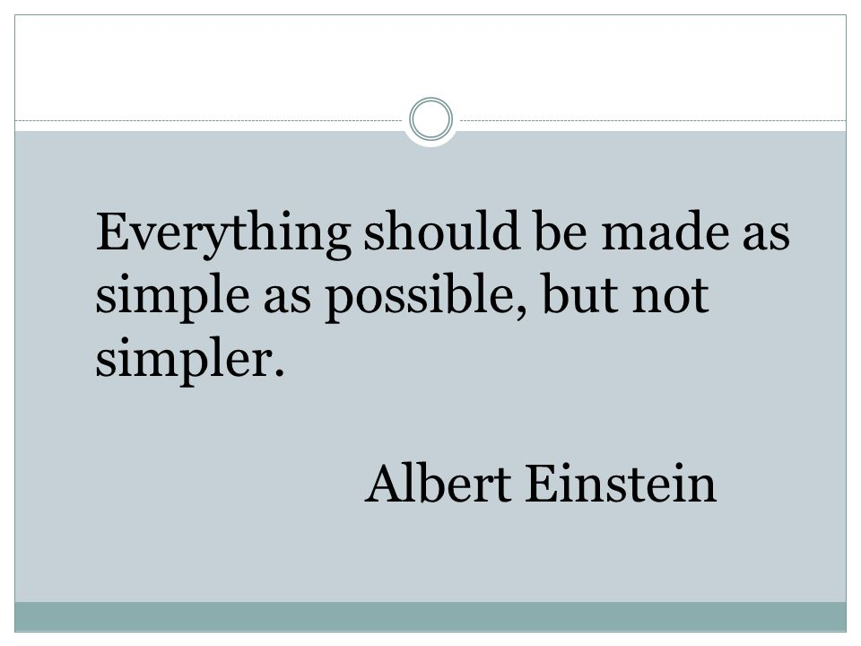 Everything should be made as simple as possible, but not simpler. Albert Einstein