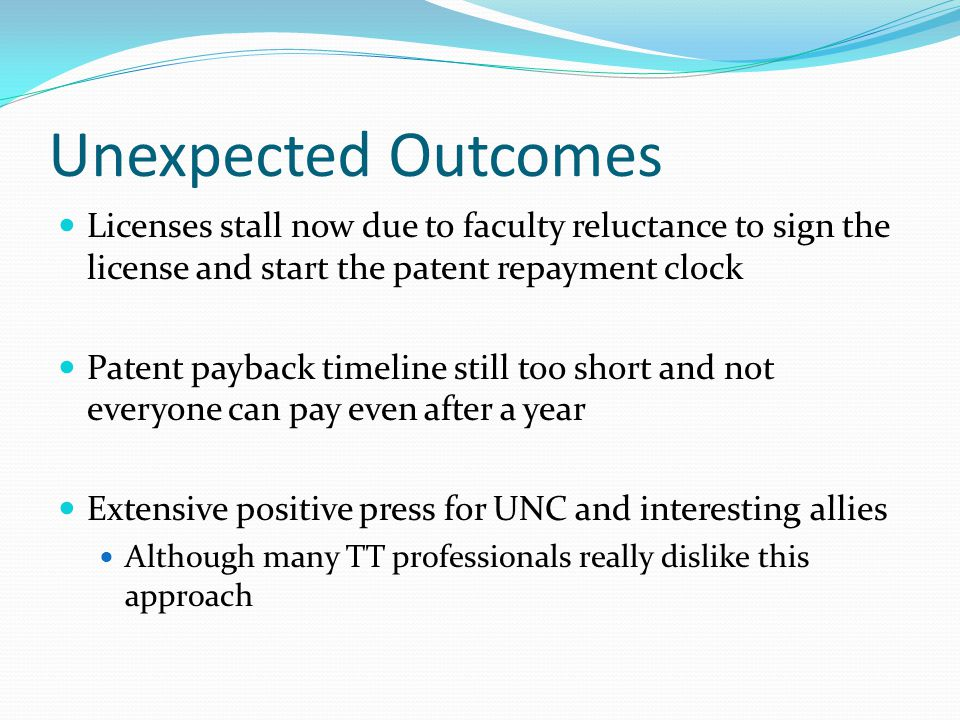 Unexpected Outcomes Licenses stall now due to faculty reluctance to sign the license and start the patent repayment clock Patent payback timeline still too short and not everyone can pay even after a year Extensive positive press for UNC and interesting allies Although many TT professionals really dislike this approach