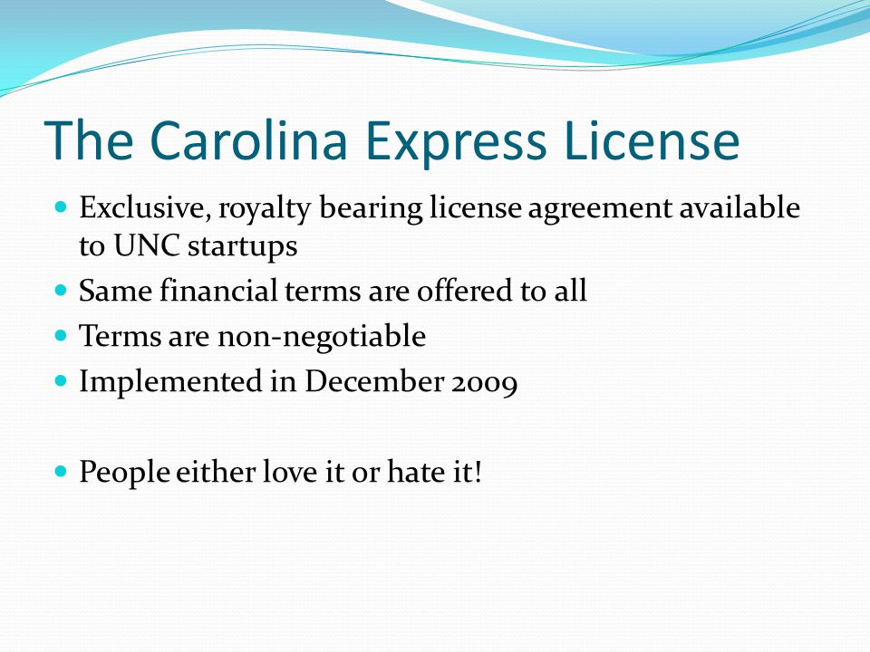 The Carolina Express License Exclusive, royalty bearing license agreement available to UNC startups Same financial terms are offered to all Terms are non-negotiable Implemented in December 2009 People either love it or hate it!