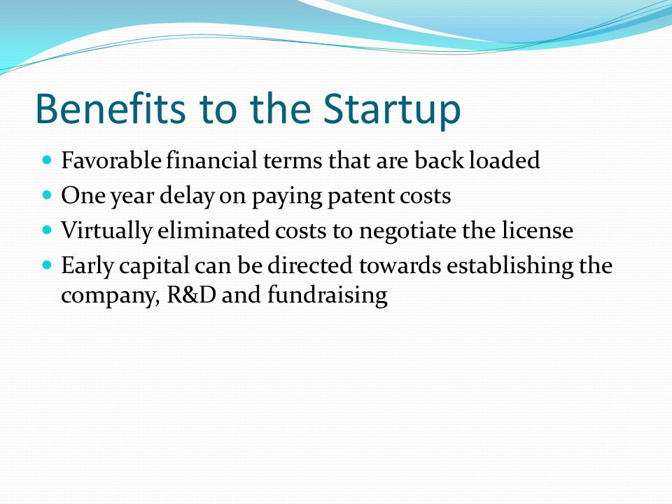Benefits to the Startup Favorable financial terms that are back loaded One year delay on paying patent costs Virtually eliminated costs to negotiate the license Early capital can be directed towards establishing the company, R&D and fundraising