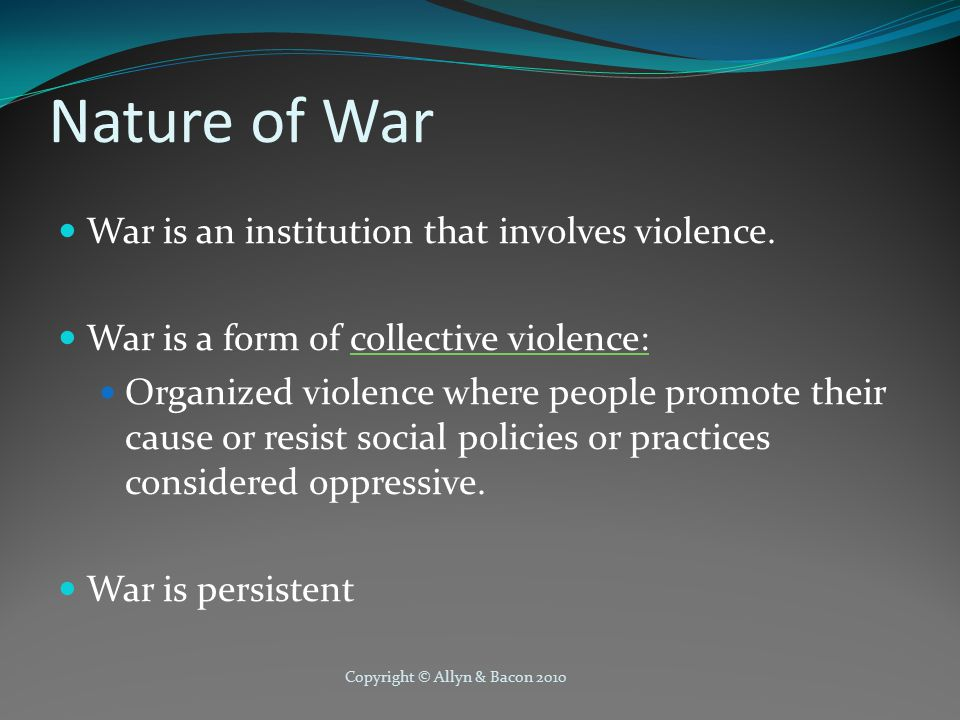 Copyright © Allyn & Bacon 2010 Nature of War War is an institution that involves violence.