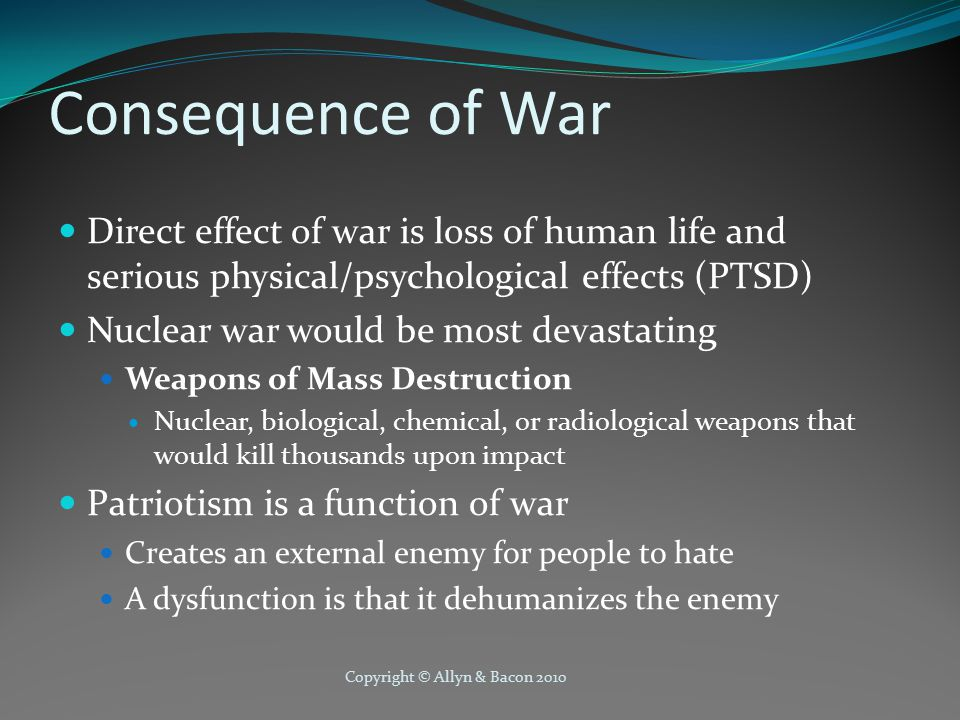 Copyright © Allyn & Bacon 2010 Consequence of War Direct effect of war is loss of human life and serious physical/psychological effects (PTSD) Nuclear war would be most devastating Weapons of Mass Destruction Nuclear, biological, chemical, or radiological weapons that would kill thousands upon impact Patriotism is a function of war Creates an external enemy for people to hate A dysfunction is that it dehumanizes the enemy