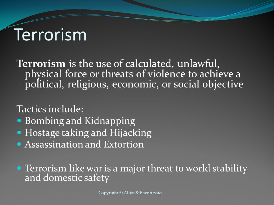 Terrorism Terrorism is the use of calculated, unlawful, physical force or threats of violence to achieve a political, religious, economic, or social objective Tactics include: Bombing and Kidnapping Hostage taking and Hijacking Assassination and Extortion Terrorism like war is a major threat to world stability and domestic safety