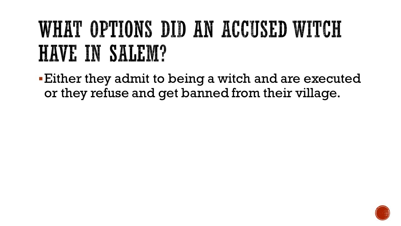  Either they admit to being a witch and are executed or they refuse and get banned from their village.