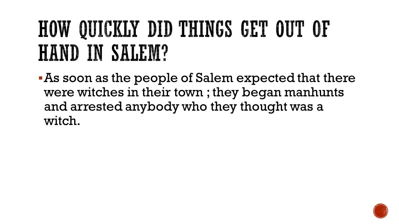 As soon as the people of Salem expected that there were witches in their town ; they began manhunts and arrested anybody who they thought was a witc