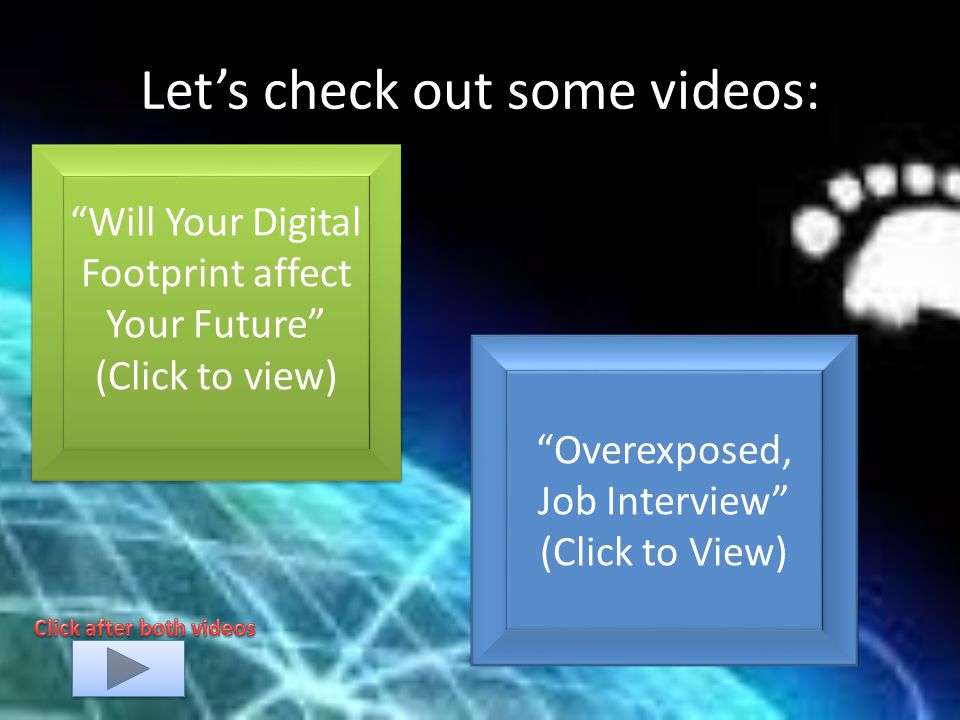 Let's check out some videos: Will Your Digital Footprint affect Your Future (Click to view) Will Your Digital Footprint affect Your Future (Click to view) Overexposed, Job Interview (Click to View)