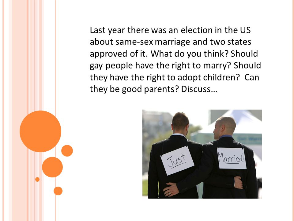 Last year there was an election in the US about same-sex marriage and two states approved of it. What do you think? Should gay people have the right t