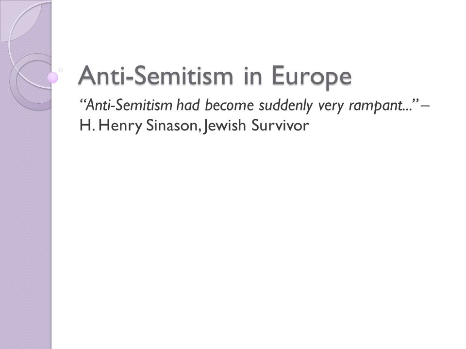 Anti-Semitism in Europe Anti-Semitism had become suddenly very rampant... – H.