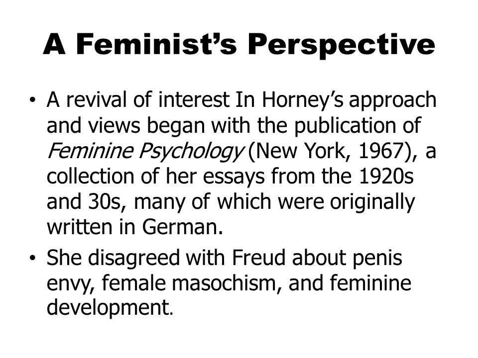 A Feminist's Perspective A revival of interest In Horney's approach and views began with the publication of Feminine Psychology (New York, 1967), a collection of her essays from the 1920s and 30s, many of which were originally written in German.