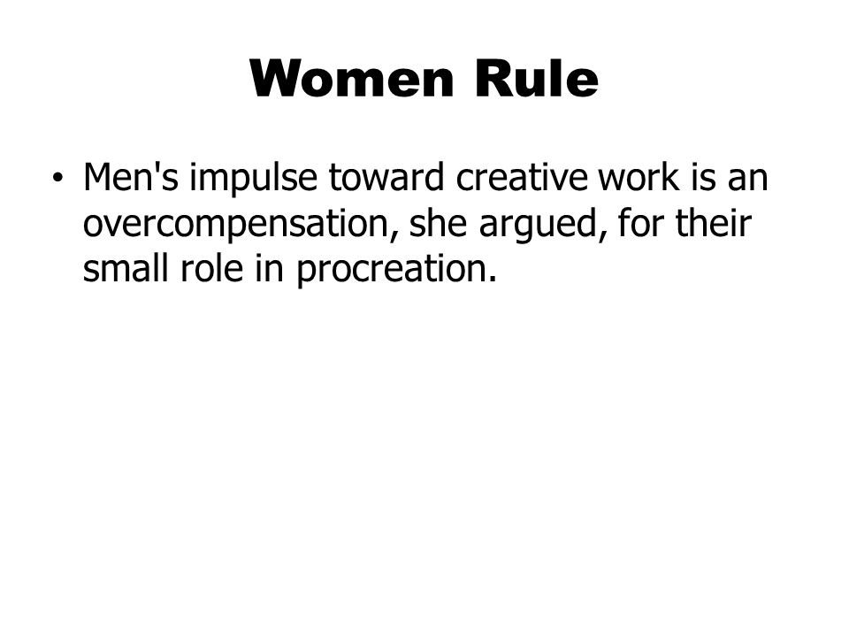 Women Rule Men s impulse toward creative work is an overcompensation, she argued, for their small role in procreation.