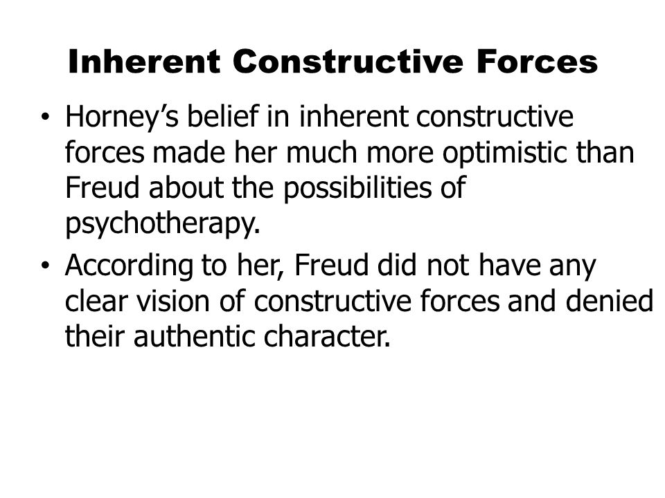 Inherent Constructive Forces Horney's belief in inherent constructive forces made her much more optimistic than Freud about the possibilities of psychotherapy.