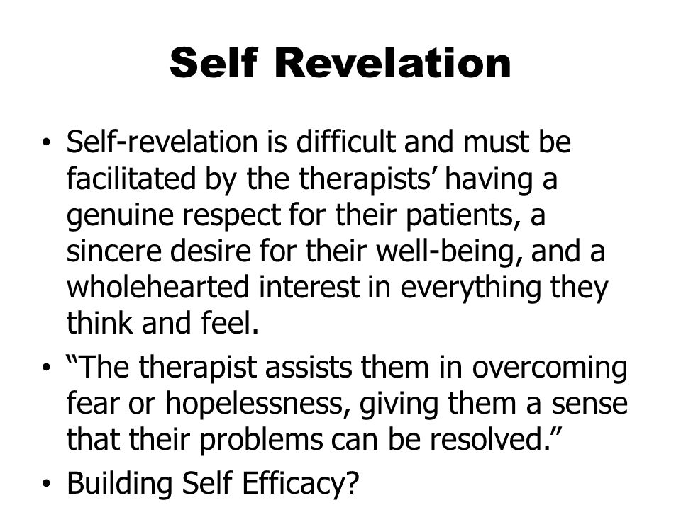 Self Revelation Self-revelation is difficult and must be facilitated by the therapists' having a genuine respect for their patients, a sincere desire for their well-being, and a wholehearted interest in everything they think and feel.