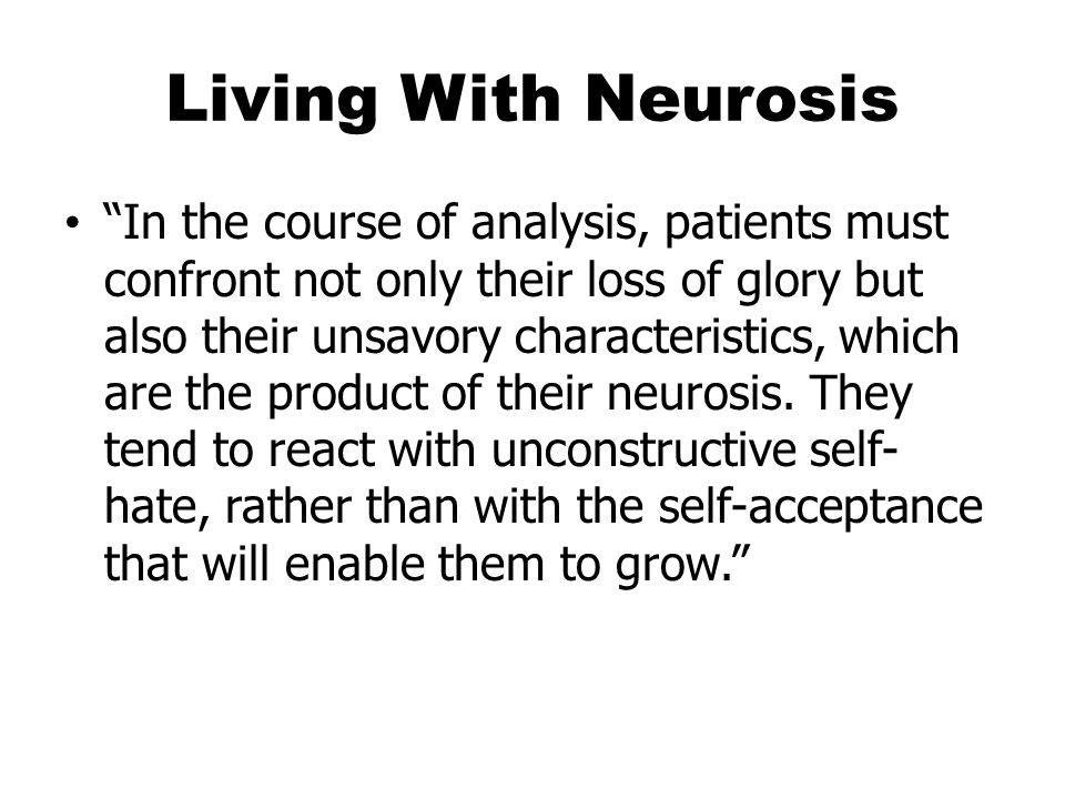Living With Neurosis In the course of analysis, patients must confront not only their loss of glory but also their unsavory characteristics, which are the product of their neurosis.