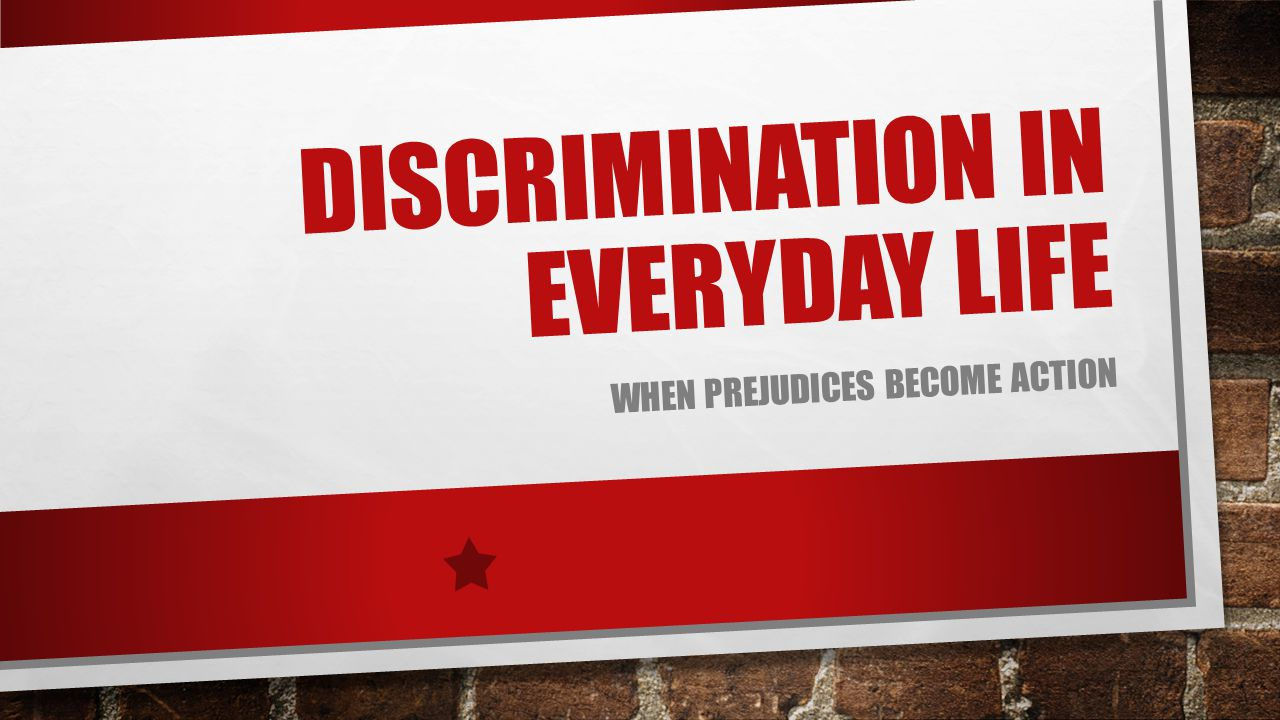 DISCRIMINATION IN EVERYDAY LIFE WHEN PREJUDICES BECOME ACTION