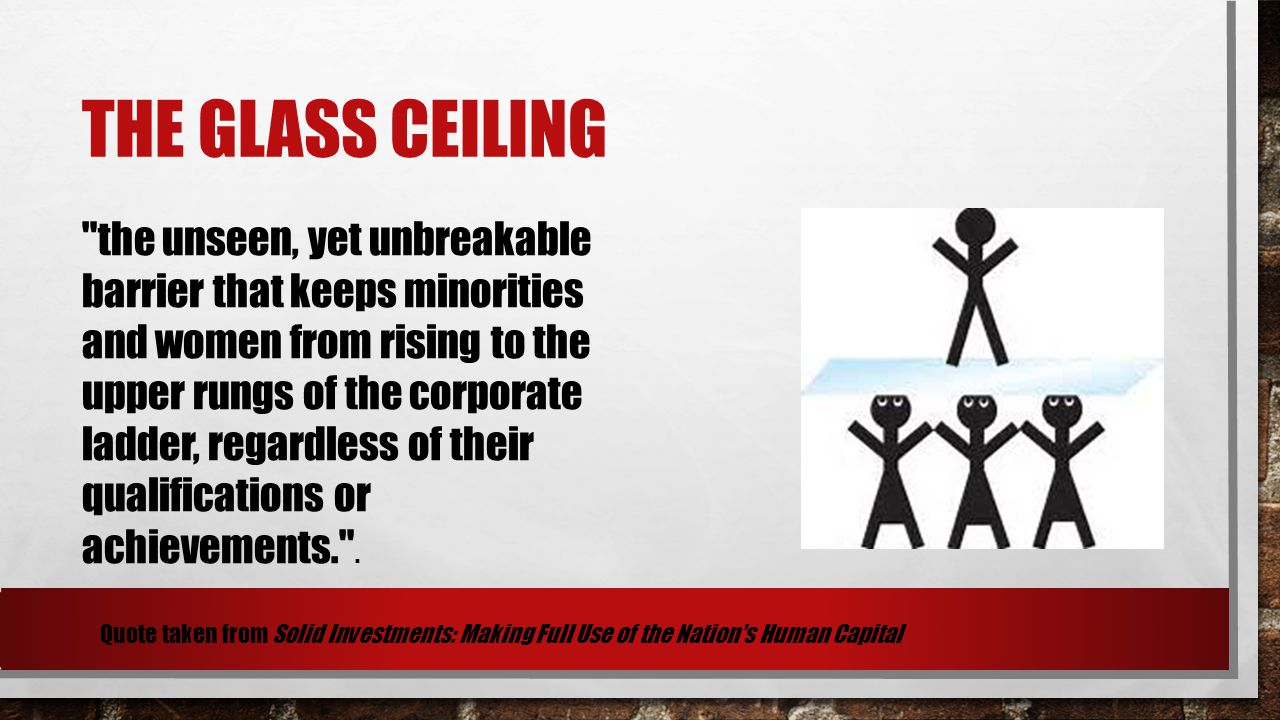 THE GLASS CEILING the unseen, yet unbreakable barrier that keeps minorities and women from rising to the upper rungs of the corporate ladder, regardless of their qualifications or achievements. .