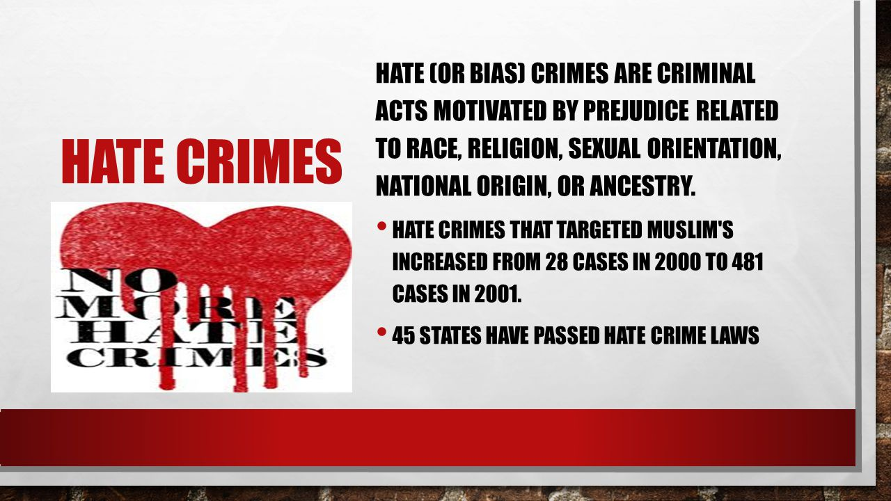 HATE CRIMES HATE (OR BIAS) CRIMES ARE CRIMINAL ACTS MOTIVATED BY PREJUDICE RELATED TO RACE, RELIGION, SEXUAL ORIENTATION, NATIONAL ORIGIN, OR ANCESTRY.