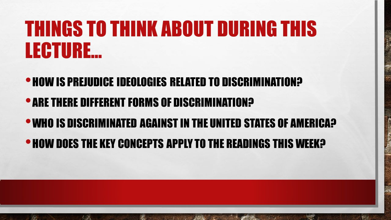 THINGS TO THINK ABOUT DURING THIS LECTURE… HOW IS PREJUDICE IDEOLOGIES RELATED TO DISCRIMINATION.