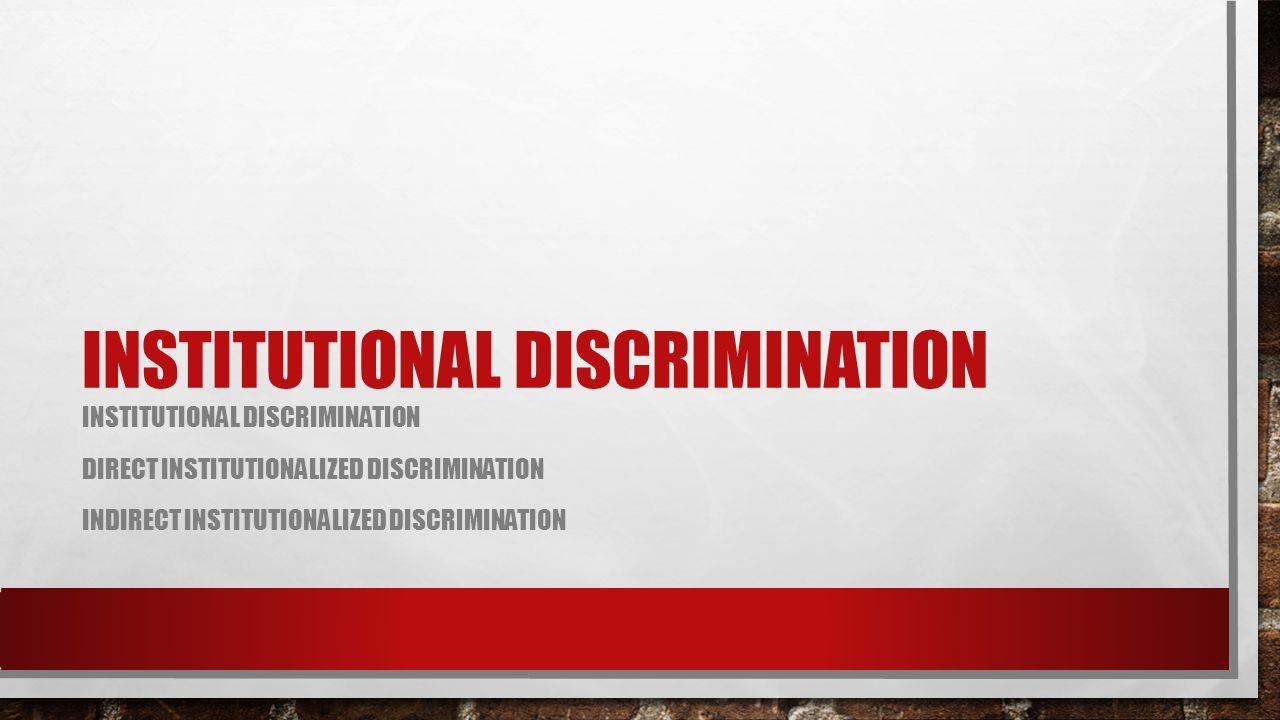 INSTITUTIONAL DISCRIMINATION DIRECT INSTITUTIONALIZED DISCRIMINATION INDIRECT INSTITUTIONALIZED DISCRIMINATION