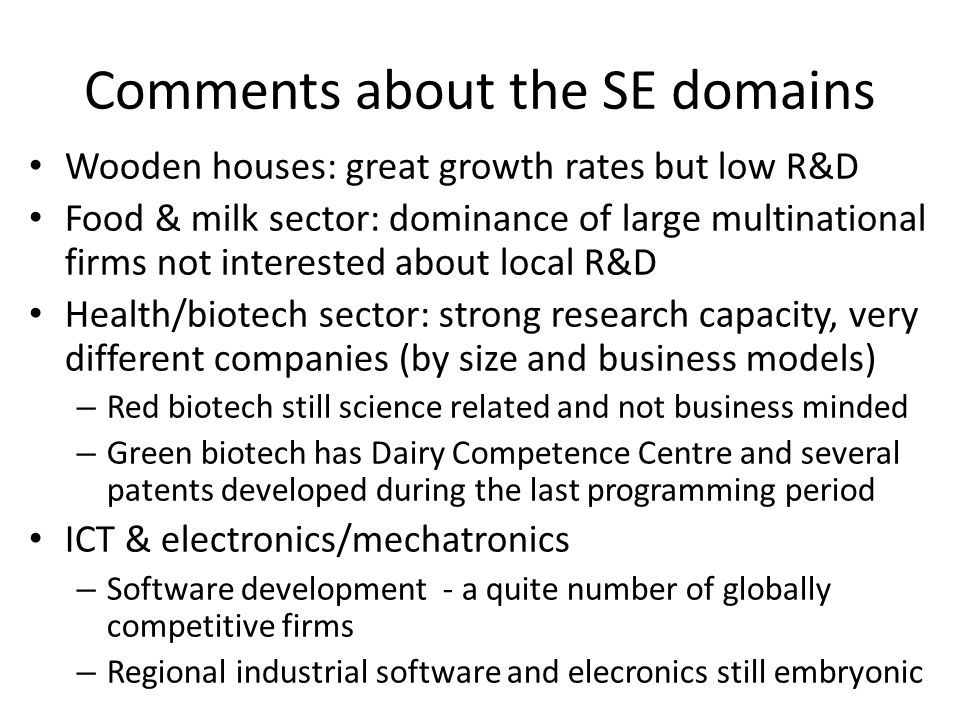 Comments about the SE domains Wooden houses: great growth rates but low R&D Food & milk sector: dominance of large multinational firms not interested about local R&D Health/biotech sector: strong research capacity, very different companies (by size and business models) – Red biotech still science related and not business minded – Green biotech has Dairy Competence Centre and several patents developed during the last programming period ICT & electronics/mechatronics – Software development - a quite number of globally competitive firms – Regional industrial software and elecronics still embryonic