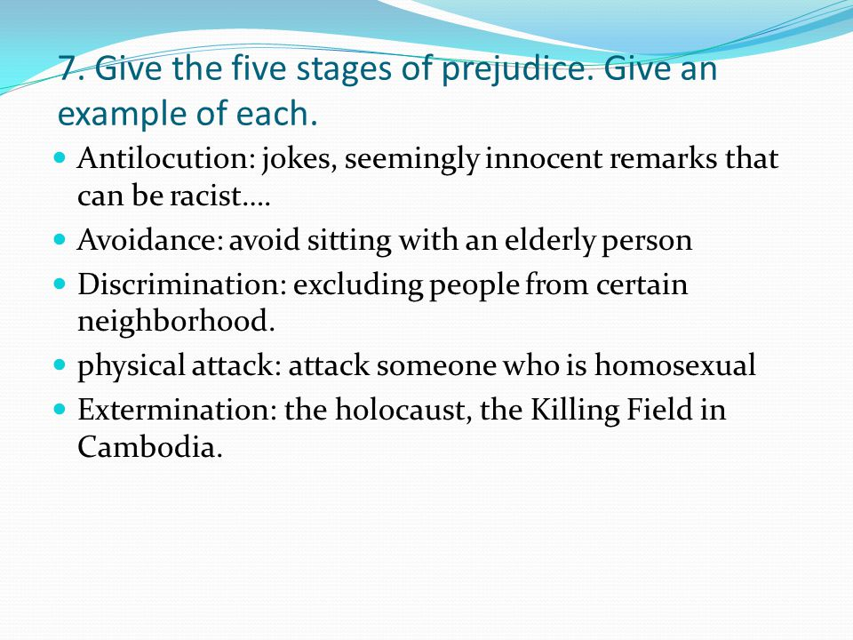 7. Give the five stages of prejudice. Give an example of each. Antilocution: jokes, seemingly innocent remarks that can be racist…. Avoidance: avoid s