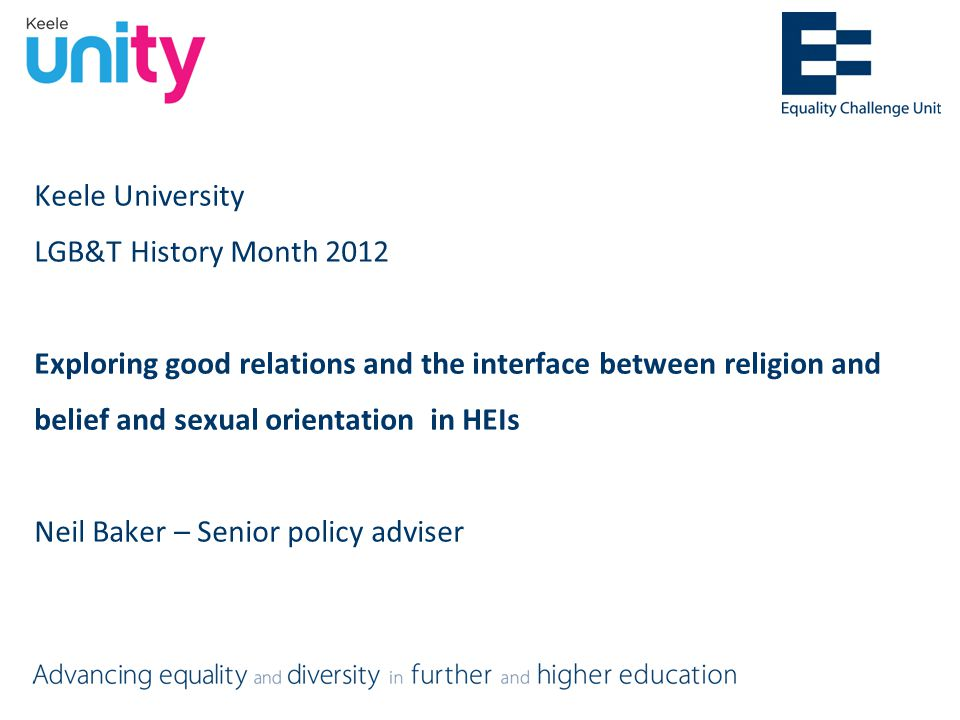 Keele University LGB&T History Month 2012 Exploring good relations and the interface between religion and belief and sexual orientation in HEIs Neil Baker – Senior policy adviser
