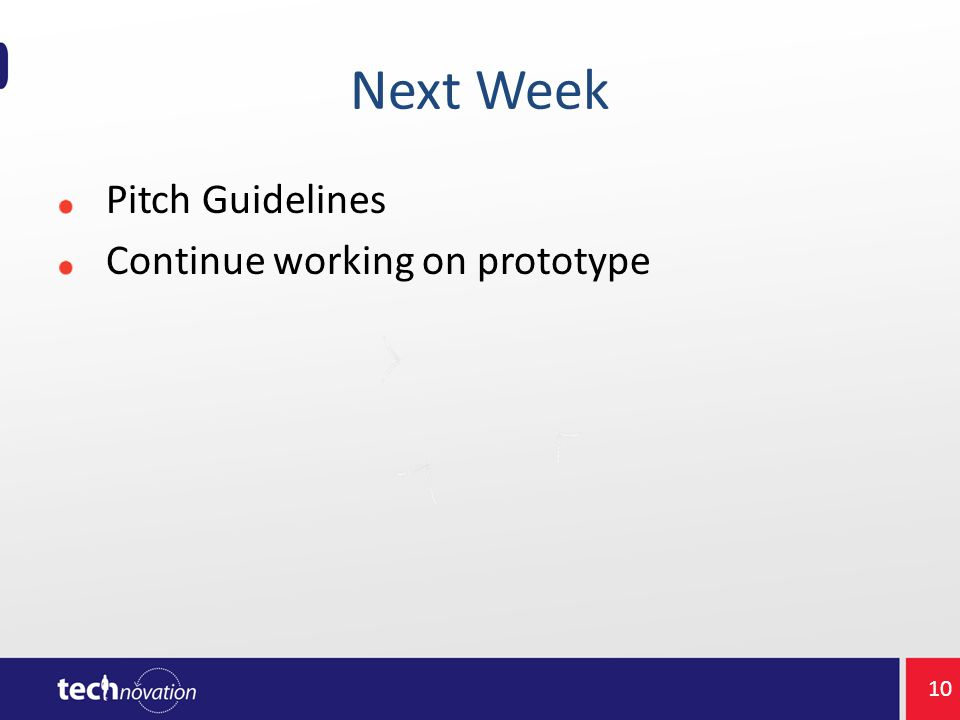 Next Week Pitch Guidelines Continue working on prototype 10