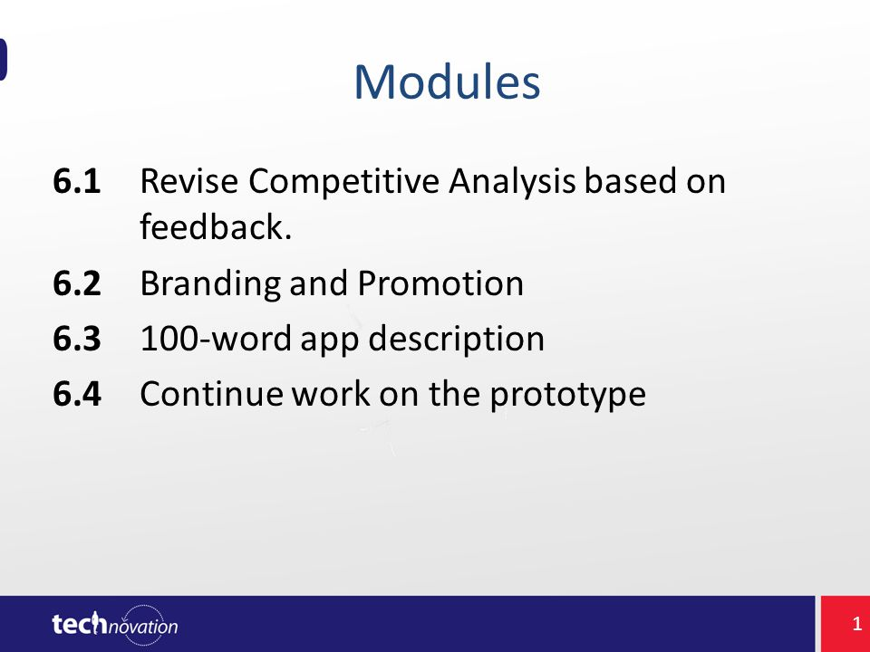Modules 6.1Revise Competitive Analysis based on feedback. 6.2Branding and Promotion 6.3100-word app description 6.4Continue work on the prototype 1