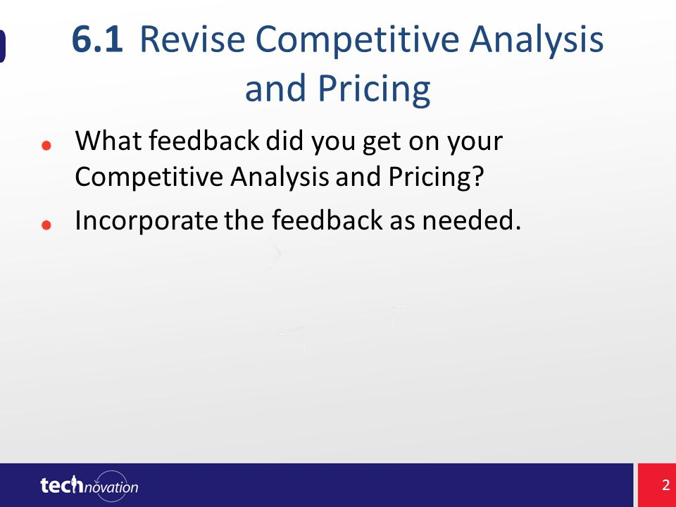 6.1Revise Competitive Analysis and Pricing What feedback did you get on your Competitive Analysis and Pricing.