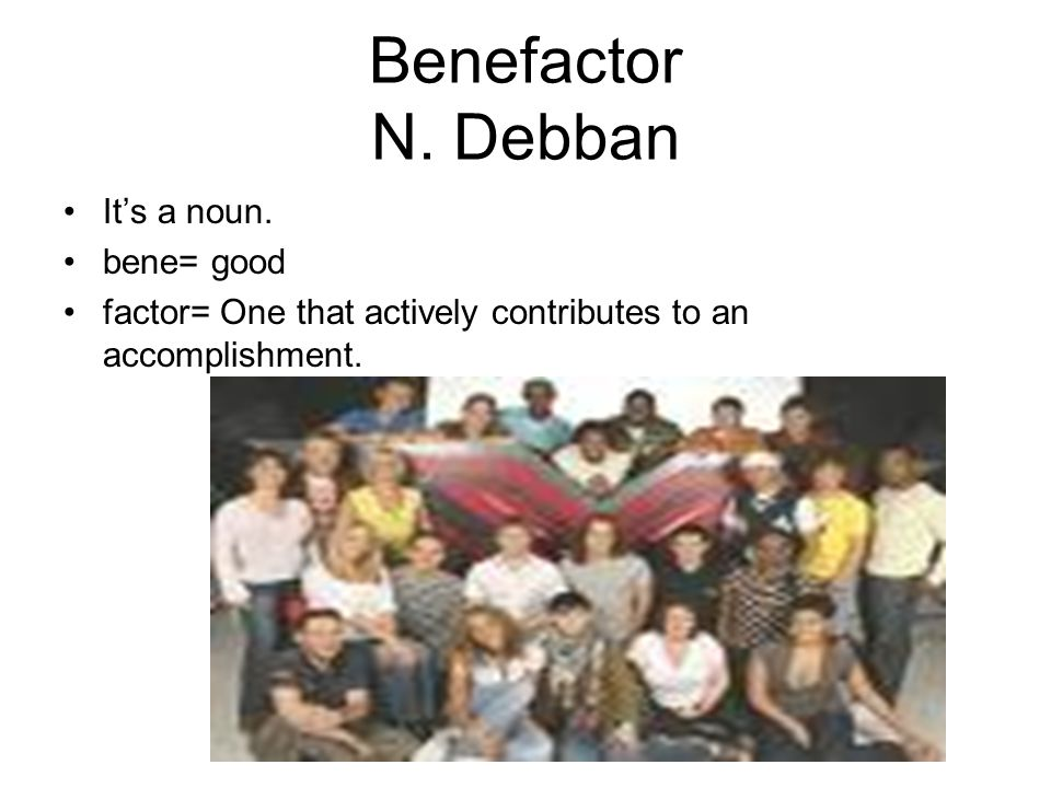 Benefactor N. Debban It's a noun. bene= good factor= One that actively contributes to an accomplishment.