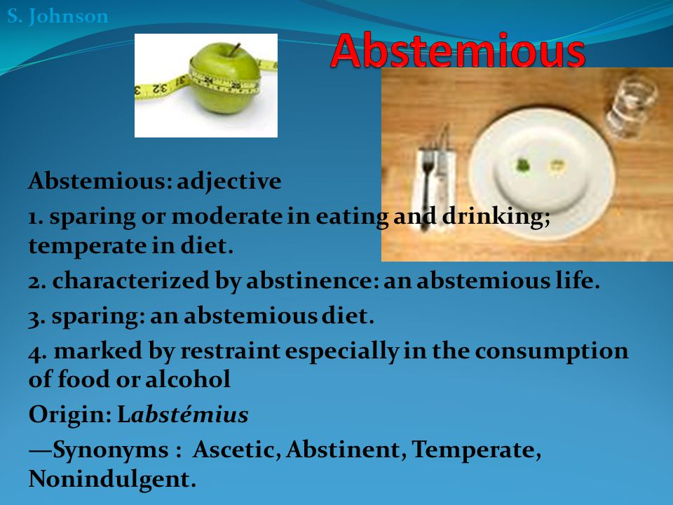 S. Johnson Abstemious: adjective 1. sparing or moderate in eating and drinking; temperate in diet. 2. characterized by abstinence: an abstemious life.