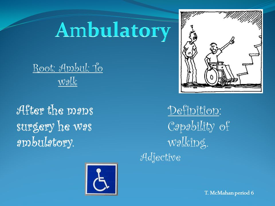 Root: Ambul: To walk Definition: Capability of walking. After the mans surgery he was ambulatory. Adjective T. McMahan period 6
