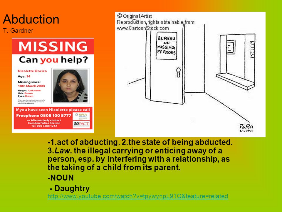 Abduction T. Gardner -1.act of abducting. 2.the state of being abducted. 3.Law. the illegal carrying or enticing away of a person, esp. by interfering