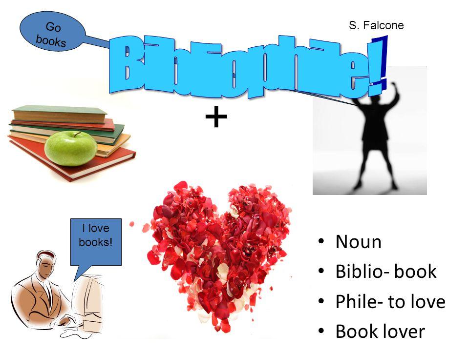 Noun Biblio- book Phile- to love Book lover + I love books! Go books S. Falcone