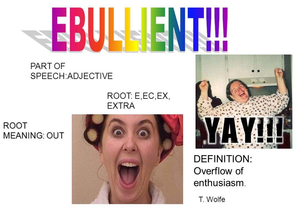 PART OF SPEECH:ADJECTIVE ROOT: E,EC,EX, EXTRA ROOT MEANING: OUT DEFINITION: Overflow of enthusiasm. T. Wolfe