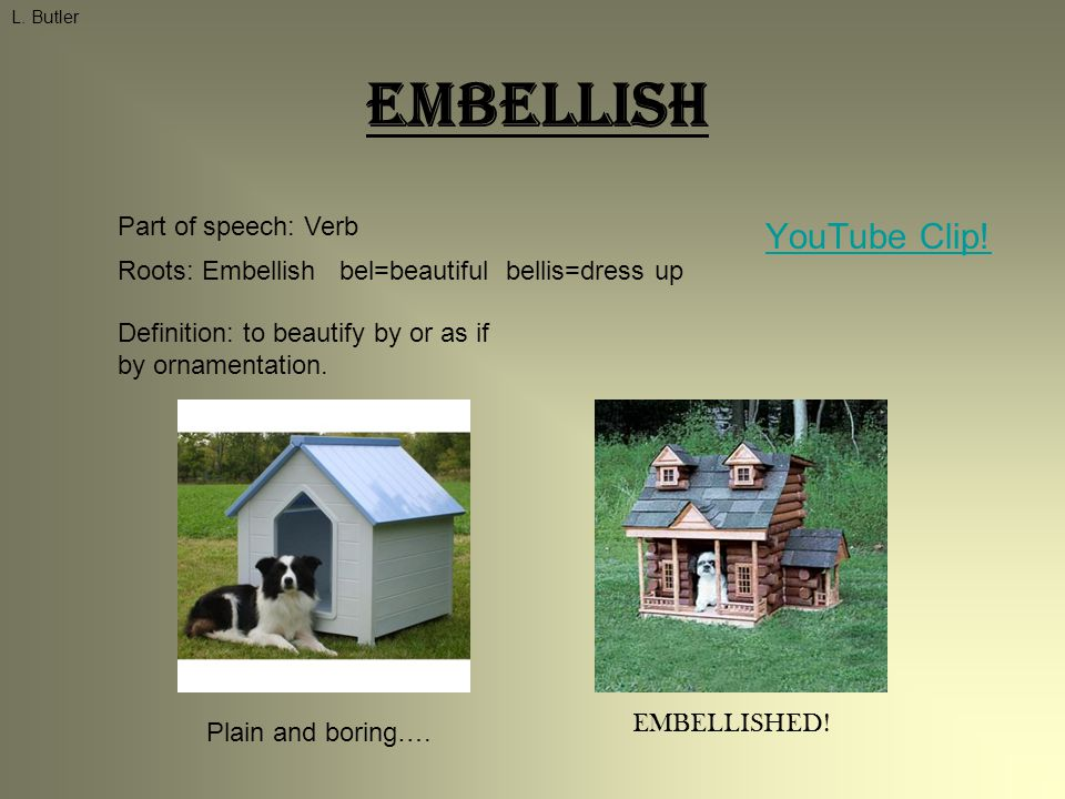 Embellish YouTube Clip! L. Butler Part of speech: Verb Roots: Embellish bel=beautiful bellis=dress up Definition: to beautify by or as if by ornamenta