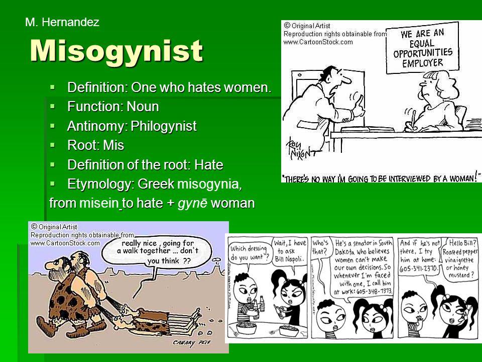 Misogynist  Definition: One who hates women.